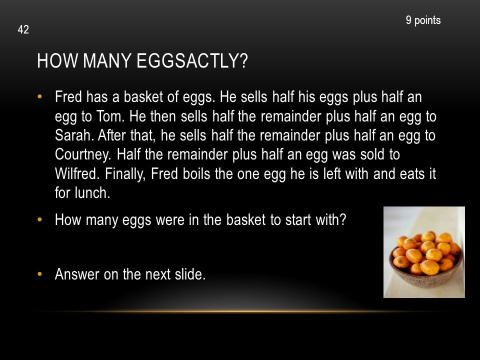 HOW MANY EGGSACTLY? Fred has a basket of eggs. He sells half his eggs plus half an egg to Tom. He then sells half the remainder plus half an egg to Sa