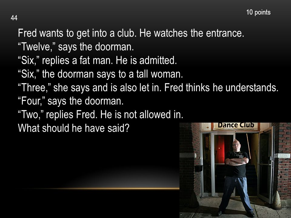 Fred wants to get into a club. He watches the entrance. Twelve, says the doorman. Six, replies a fat man. He is admitted. Six, the doorman says to a t