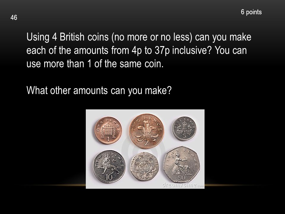 Using 4 British coins (no more or no less) can you make each of the amounts from 4p to 37p inclusive? You can use more than 1 of the same coin. What o