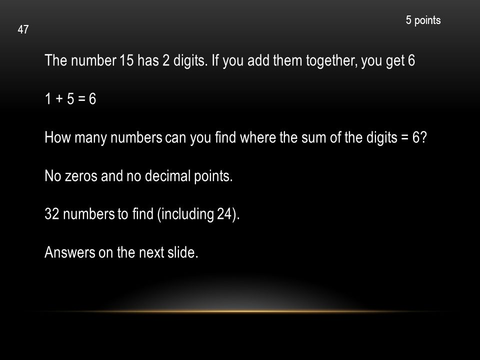 The number 15 has 2 digits. If you add them together, you get 6 1 + 5 = 6 How many numbers can you find where the sum of the digits = 6? No zeros and