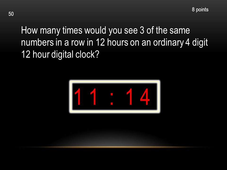 How many times would you see 3 of the same numbers in a row in 12 hours on an ordinary 4 digit 12 hour digital clock? 1 1 : 1 4 8 points 50