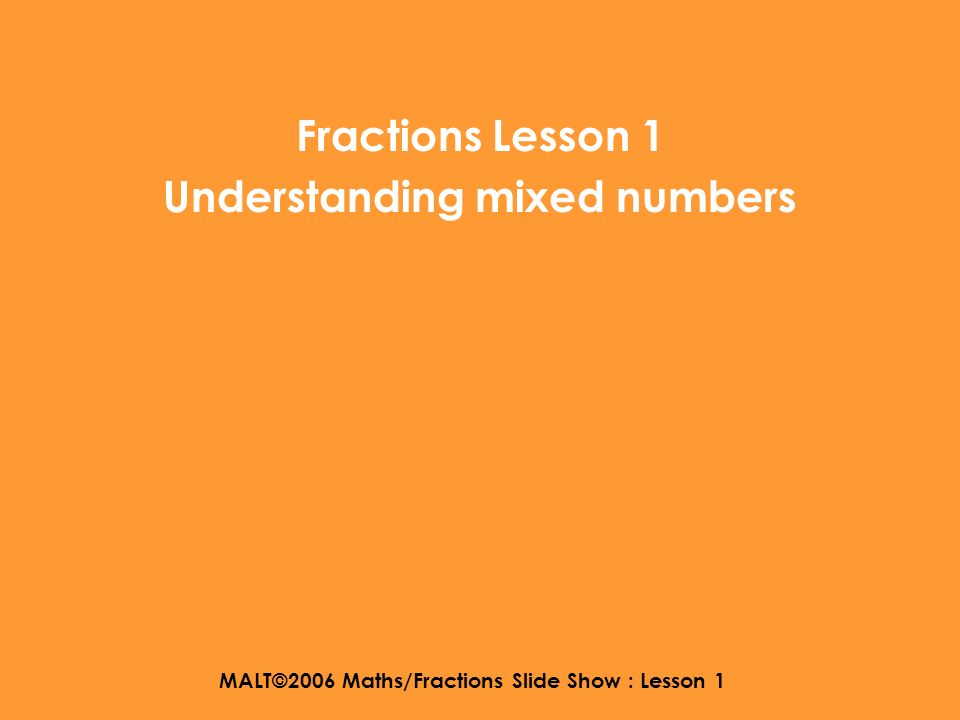 MALT©2006 Maths/Fractions Slide Show : Lesson 1 Fractions Lesson 1 Understanding mixed numbers