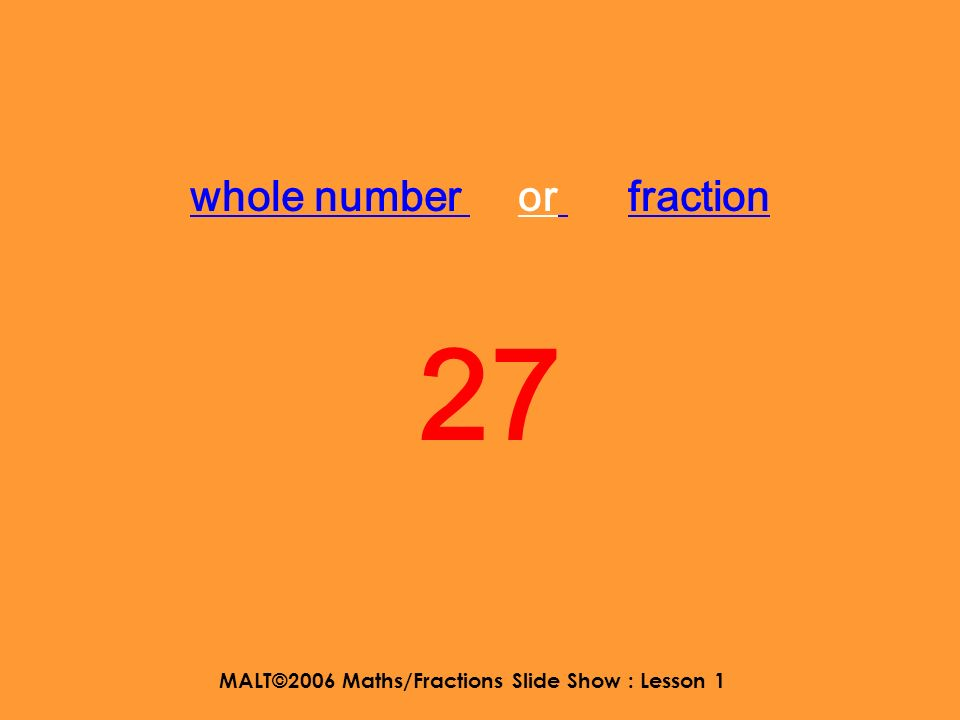 MALT©2006 Maths/Fractions Slide Show : Lesson 1 whole number or fraction fraction