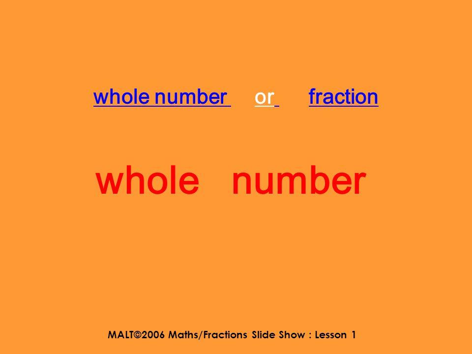 MALT©2006 Maths/Fractions Slide Show : Lesson 1 whole number or fraction 27