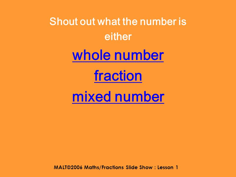 MALT©2006 Maths/Fractions Slide Show : Lesson 1 Here are some mixed numbers 3 2525 1414 6868 1313 4 9 1 2 2 5