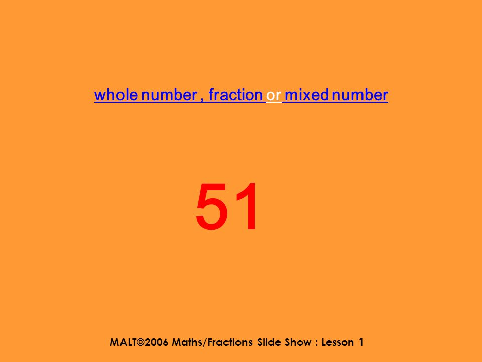 MALT©2006 Maths/Fractions Slide Show : Lesson 1 whole number, fraction or mixed number 4848
