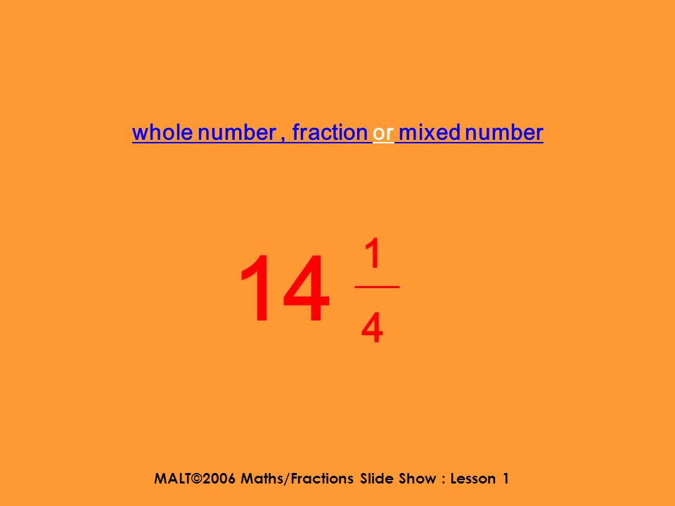 MALT©2006 Maths/Fractions Slide Show : Lesson 1 whole number, fraction or mixed number 2 2525