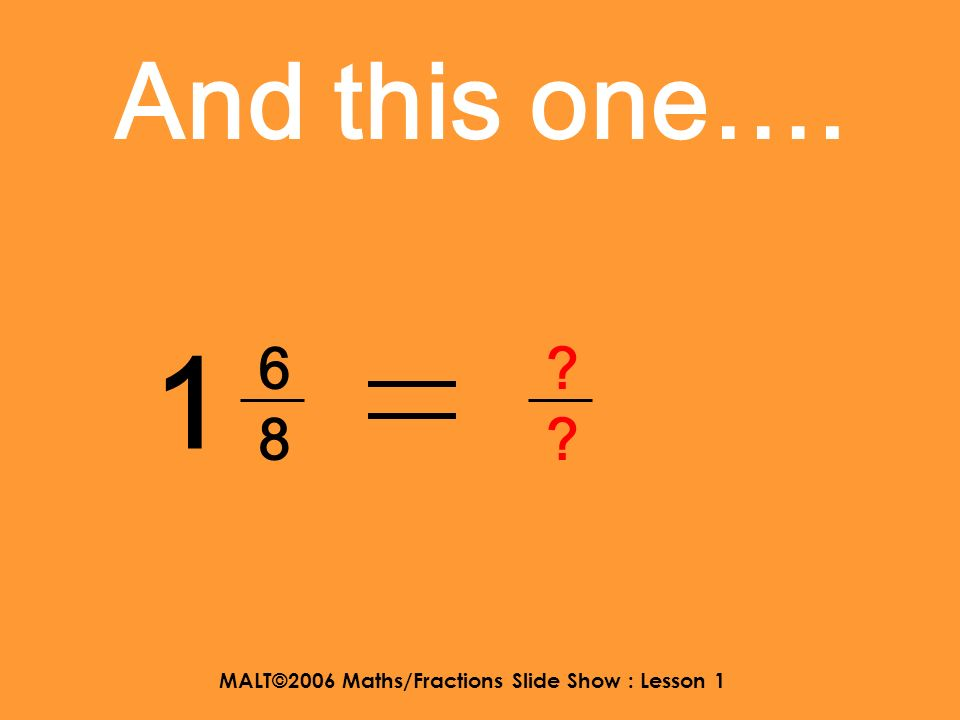 MALT©2006 Maths/Fractions Slide Show : Lesson 1 And this one…. 2 4545 ?5?5