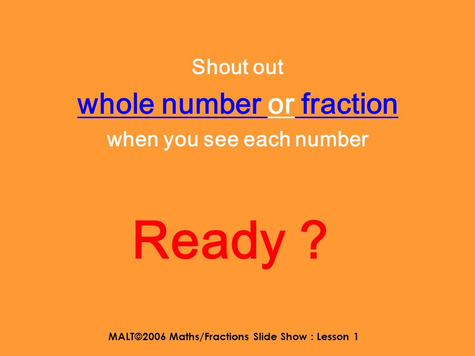 MALT©2006 Maths/Fractions Slide Show : Lesson 1 And this one…. 1 6868 ????