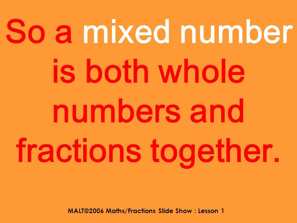 MALT©2006 Maths/Fractions Slide Show : Lesson 1 answers 21 6 5353 16 3 10 4 17 6 nine halves eleven thirds twenty one quarters