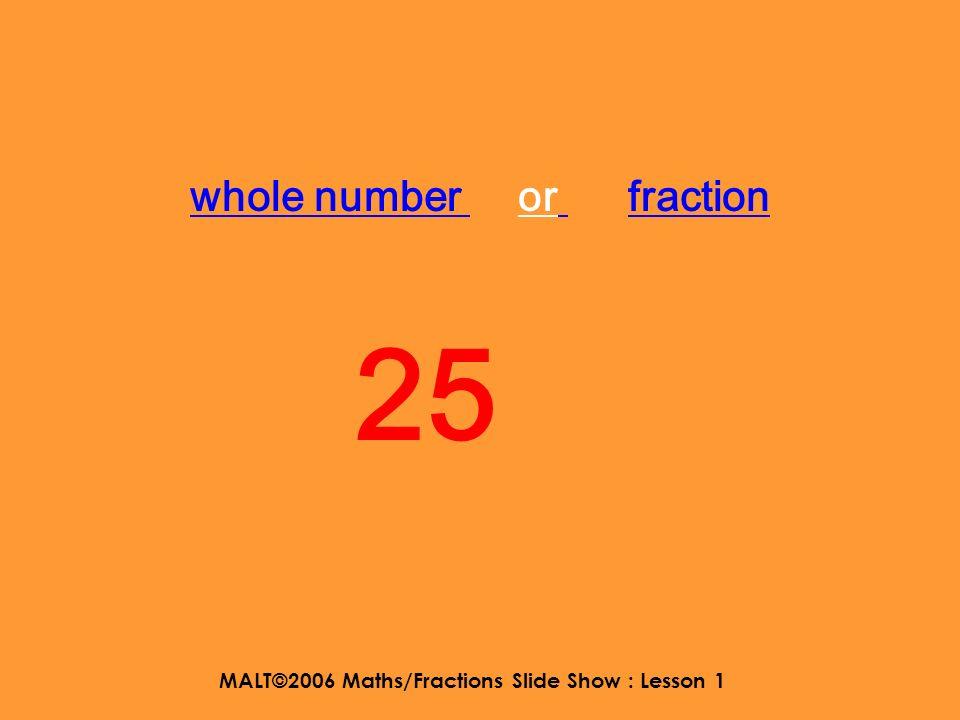 MALT©2006 Maths/Fractions Slide Show : Lesson 1 whole number or fraction 25