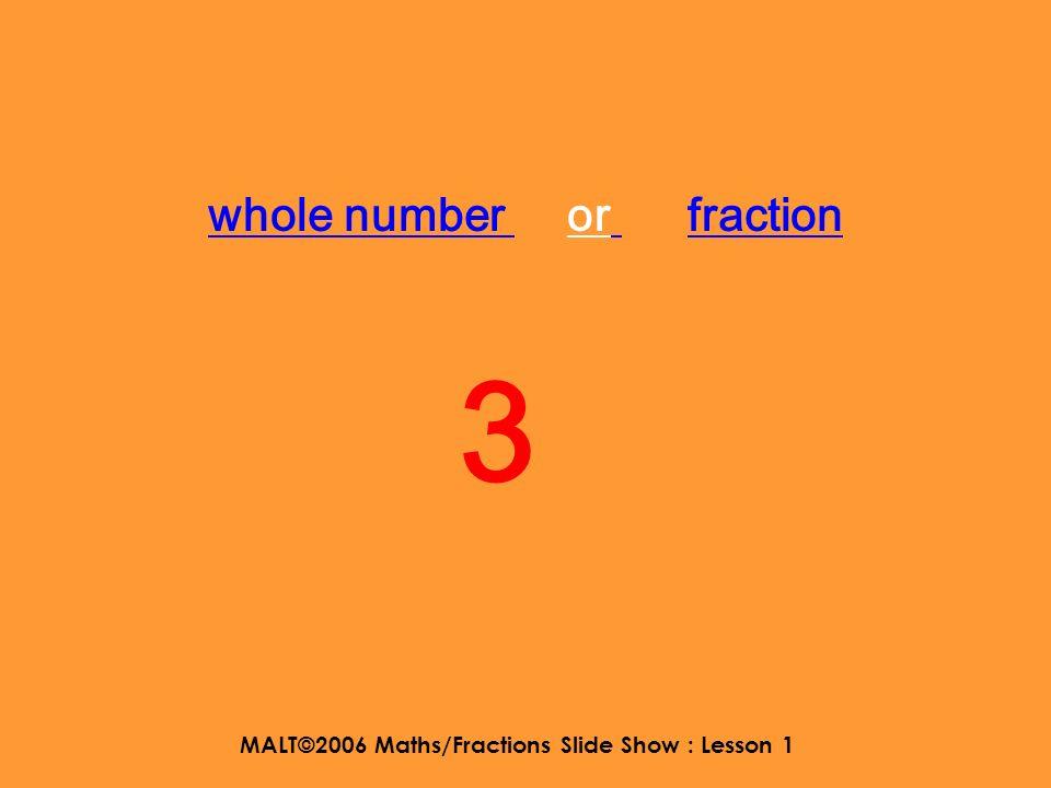 MALT©2006 Maths/Fractions Slide Show : Lesson 1 whole number or fraction 3
