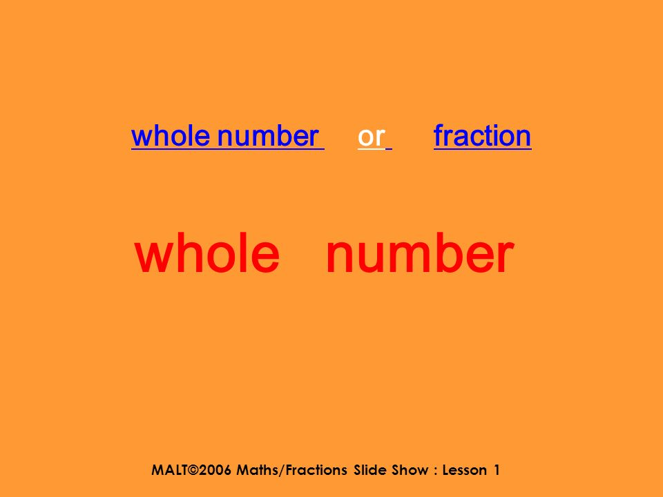 MALT©2006 Maths/Fractions Slide Show : Lesson 1 Shout out what the number is either whole number fraction mixed number