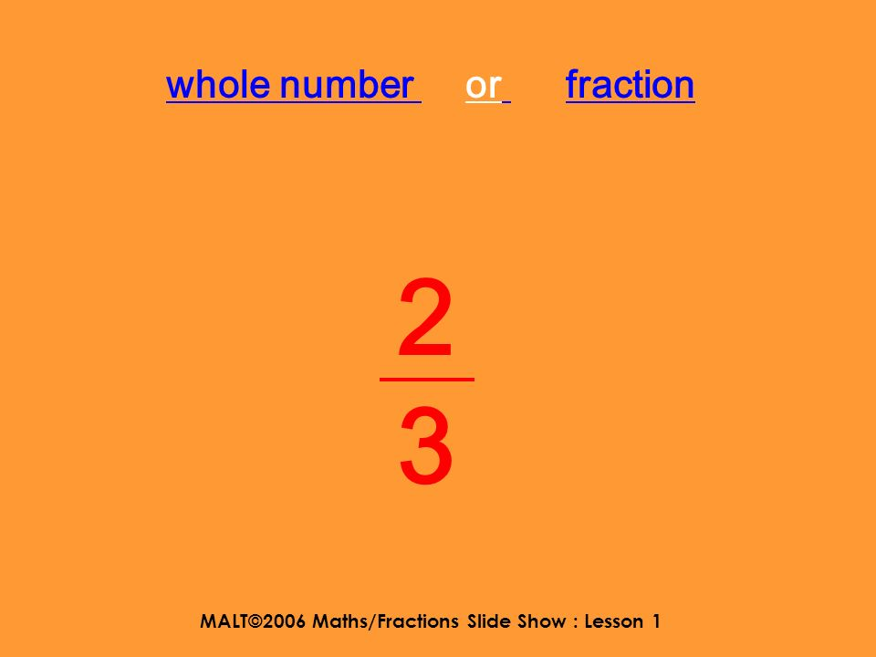 MALT©2006 Maths/Fractions Slide Show : Lesson 1 now try these in you jotter WALT: to understand mixed numbers 3 3636 1 2323 5 1313 2 2424 2 5656 four and a half three and two thirds five and a quarter