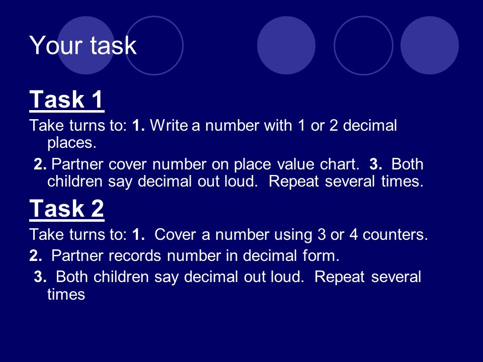Your task Task 1 Take turns to: 1. Write a number with 1 or 2 decimal places. 2. Partner cover number on place value chart. 3. Both children say decim