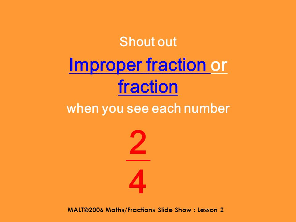 MALT©2006 Maths/Fractions Slide Show : Lesson 2 Shout out Improper fraction or fraction when you see each number 2 3