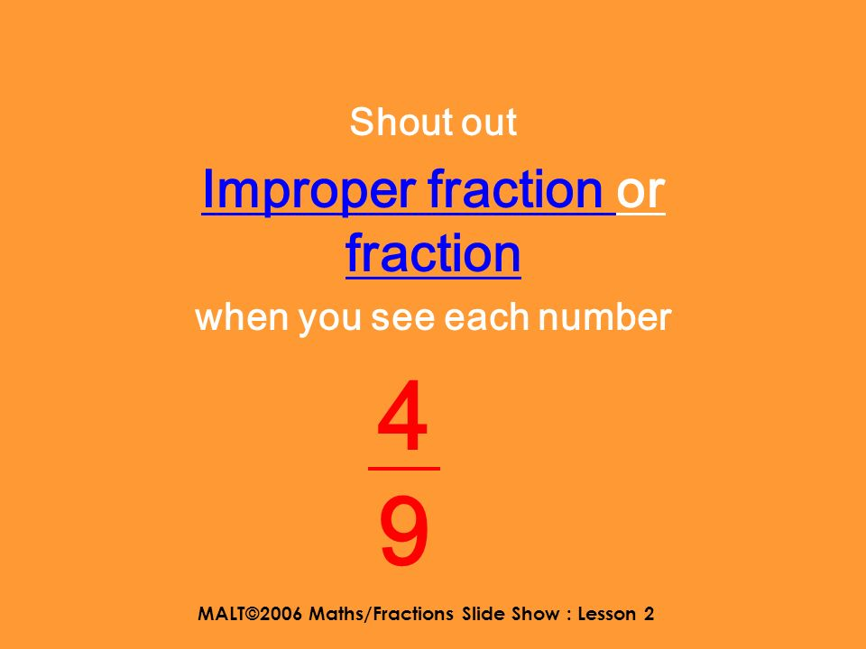 MALT©2006 Maths/Fractions Slide Show : Lesson 2 Shout out Improper fraction or fraction when you see each number 2 5