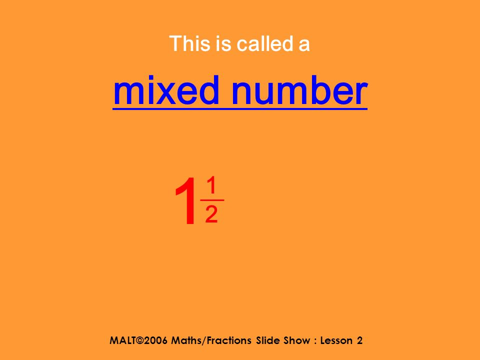 MALT©2006 Maths/Fractions Slide Show : Lesson 2 Shout out Improper fraction or fraction when you see each number 11 3
