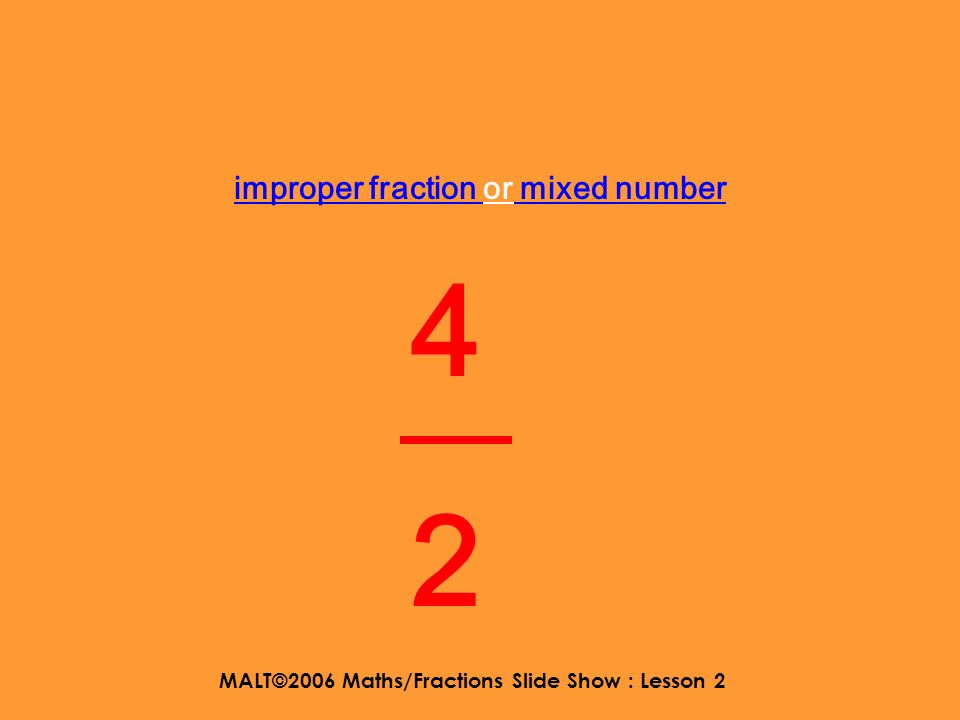 MALT©2006 Maths/Fractions Slide Show : Lesson 2 Shout out what the number is Improper fraction or mixed number