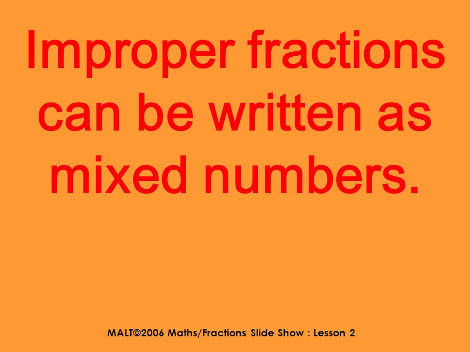 MALT©2006 Maths/Fractions Slide Show : Lesson 2 So an improper fraction has a bigger number at the top.