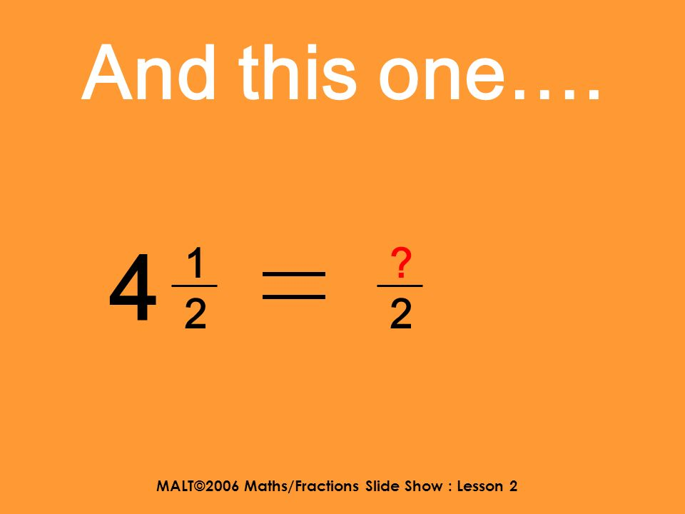 MALT©2006 Maths/Fractions Slide Show : Lesson 2 And this one…. 1 3434 ?4?4