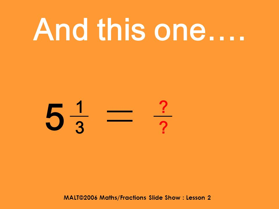 MALT©2006 Maths/Fractions Slide Show : Lesson 2 And this one…. 1 6868 ????