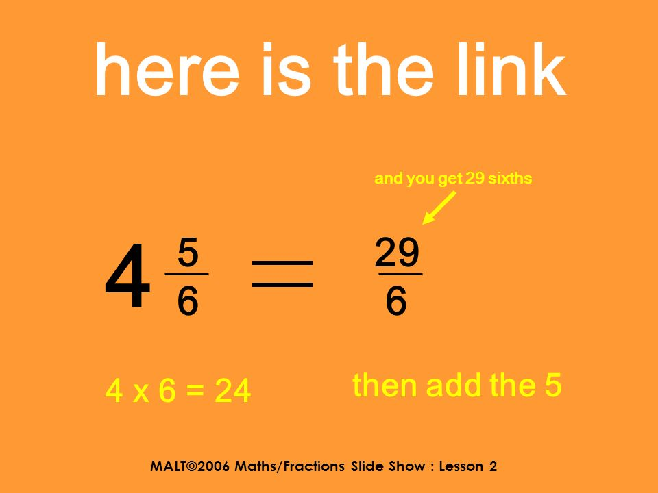 MALT©2006 Maths/Fractions Slide Show : Lesson 2 here is the link 2 2525 12 5 2 x 5= 10 then add the 2 and you get 12 fifths