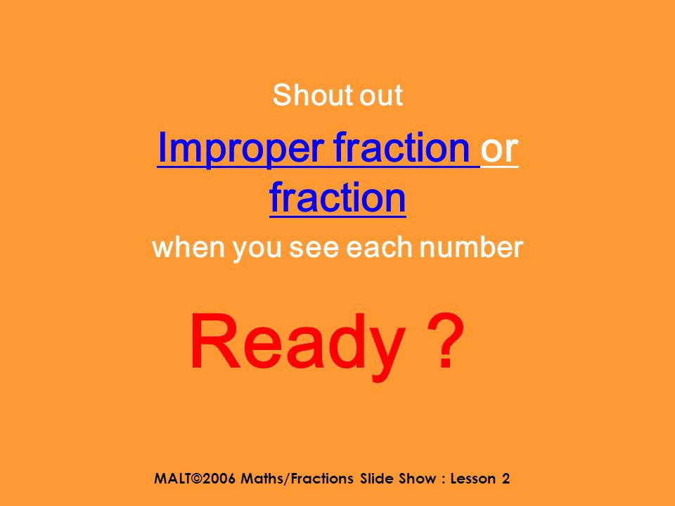 MALT©2006 Maths/Fractions Slide Show : Lesson 2 That means that these improper fractions are greater than 1. 3 2 8 6