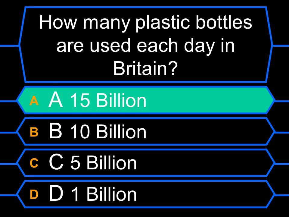 How many plastic bottles are used each day in Britain? A A 15 Billion B B 10 Billion C C 5 Billion D D 1 Billion