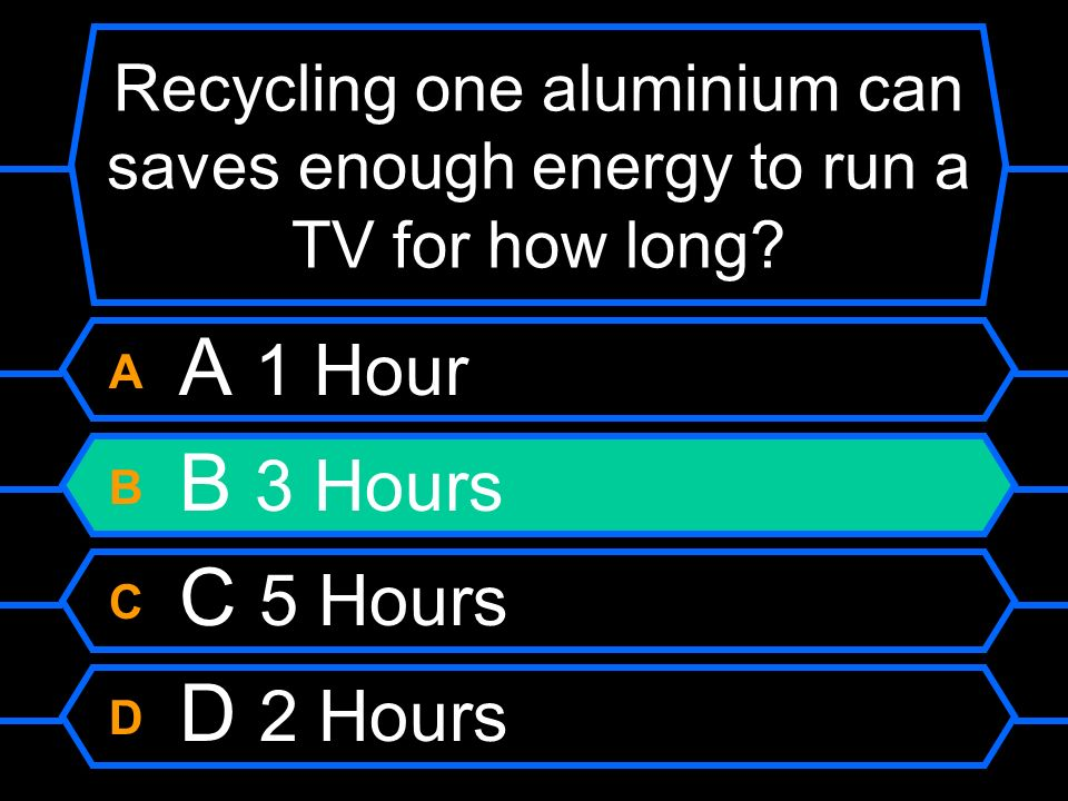 Recycling one aluminium can saves enough energy to run a TV for how long? A A 1 Hour B B 3 Hours C C 5 Hours D D 2 Hours