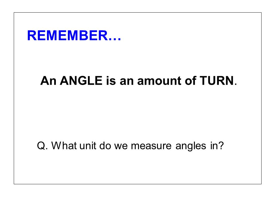 REMEMBER… An ANGLE is an amount of TURN. Q. What unit do we measure angles in?