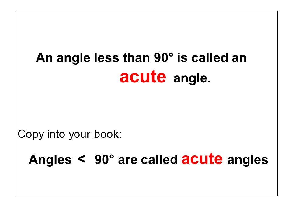 An angle less than 90° is called an acute angle. Copy into your book: Angles < 90° are called acute angles