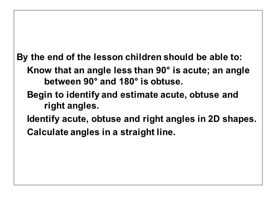 By the end of the lesson children should be able to: Know that an angle less than 90° is acute; an angle between 90° and 180° is obtuse. Begin to iden