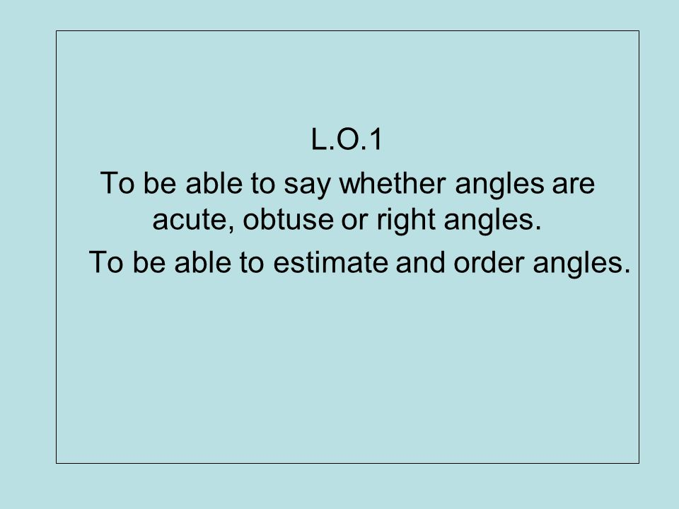L.O.1 To be able to say whether angles are acute, obtuse or right angles. To be able to estimate and order angles.