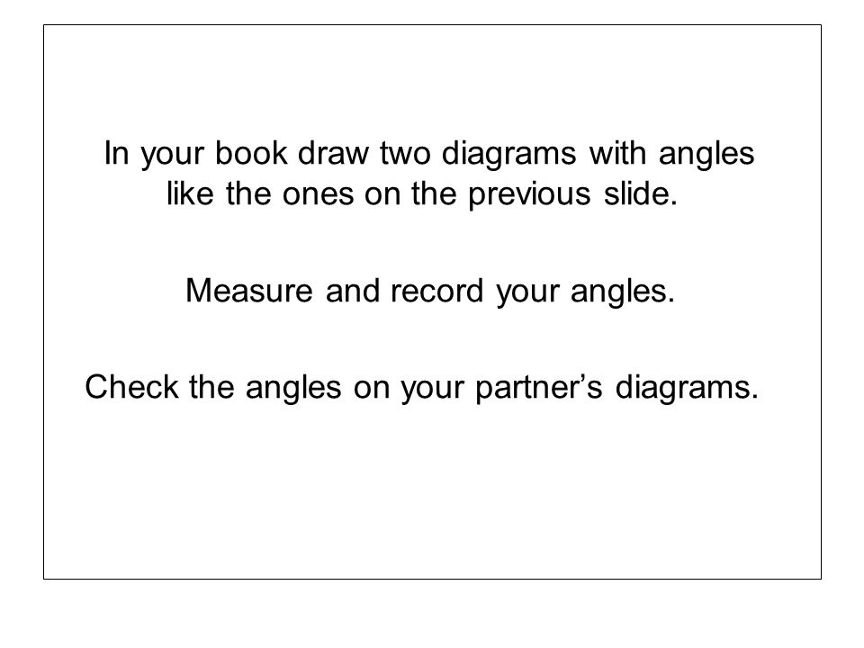 In your book draw two diagrams with angles like the ones on the previous slide. Measure and record your angles. Check the angles on your partners diag