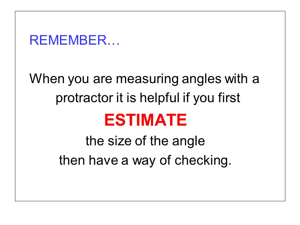 REMEMBER… When you are measuring angles with a protractor it is helpful if you first ESTIMATE the size of the angle then have a way of checking.