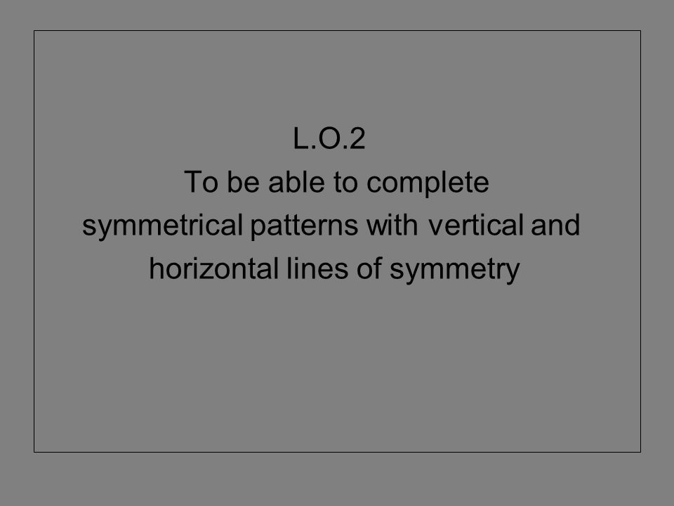 L.O.2 To be able to complete symmetrical patterns with vertical and horizontal lines of symmetry