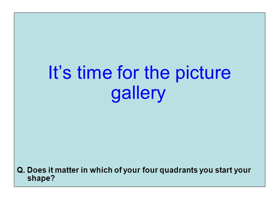 Its time for the picture gallery Q. Does it matter in which of your four quadrants you start your shape?