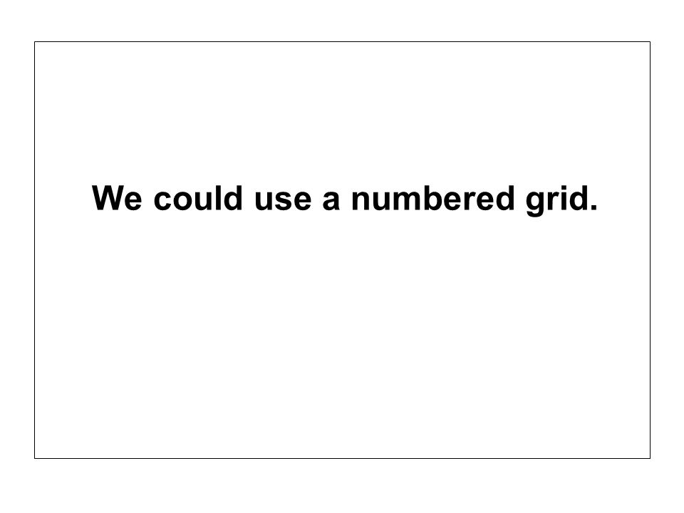 We could use a numbered grid.