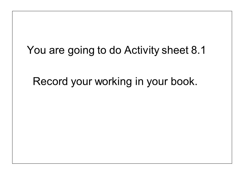 You are going to do Activity sheet 8.1 Record your working in your book.