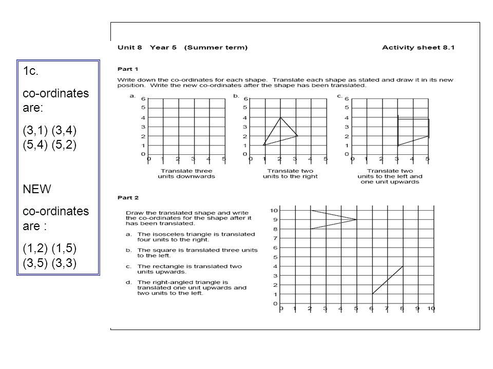 . 1c. co-ordinates are: (3,1) (3,4) (5,4) (5,2) NEW co-ordinates are : (1,2) (1,5) (3,5) (3,3)