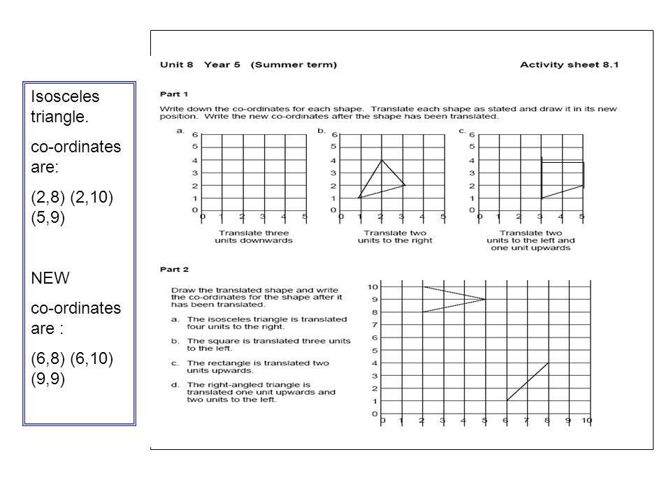 . Isosceles triangle. co-ordinates are: (2,8) (2,10) (5,9) NEW co-ordinates are : (6,8) (6,10) (9,9)