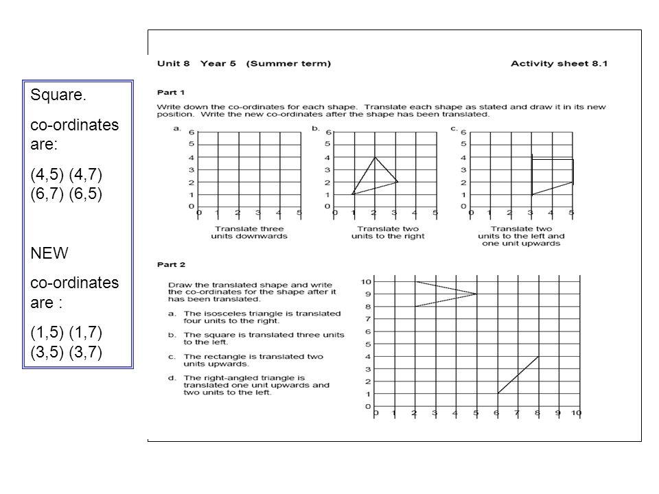. Square. co-ordinates are: (4,5) (4,7) (6,7) (6,5) NEW co-ordinates are : (1,5) (1,7) (3,5) (3,7)