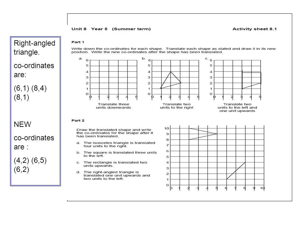 . Right-angled triangle. co-ordinates are: (6,1) (8,4) (8,1) NEW co-ordinates are : (4,2) (6,5) (6,2)