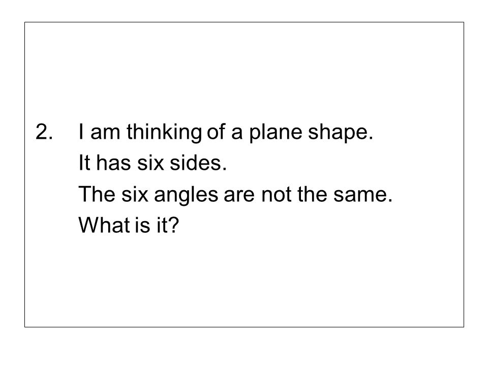 2.I am thinking of a plane shape. It has six sides. The six angles are not the same. What is it?
