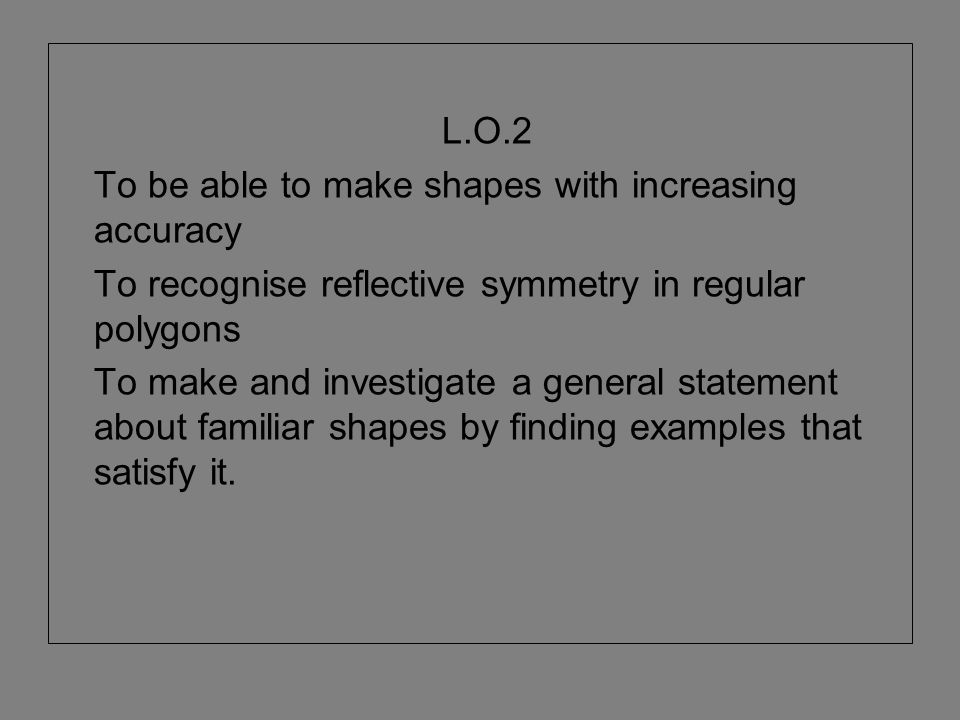 L.O.2 To be able to make shapes with increasing accuracy To recognise reflective symmetry in regular polygons To make and investigate a general statem