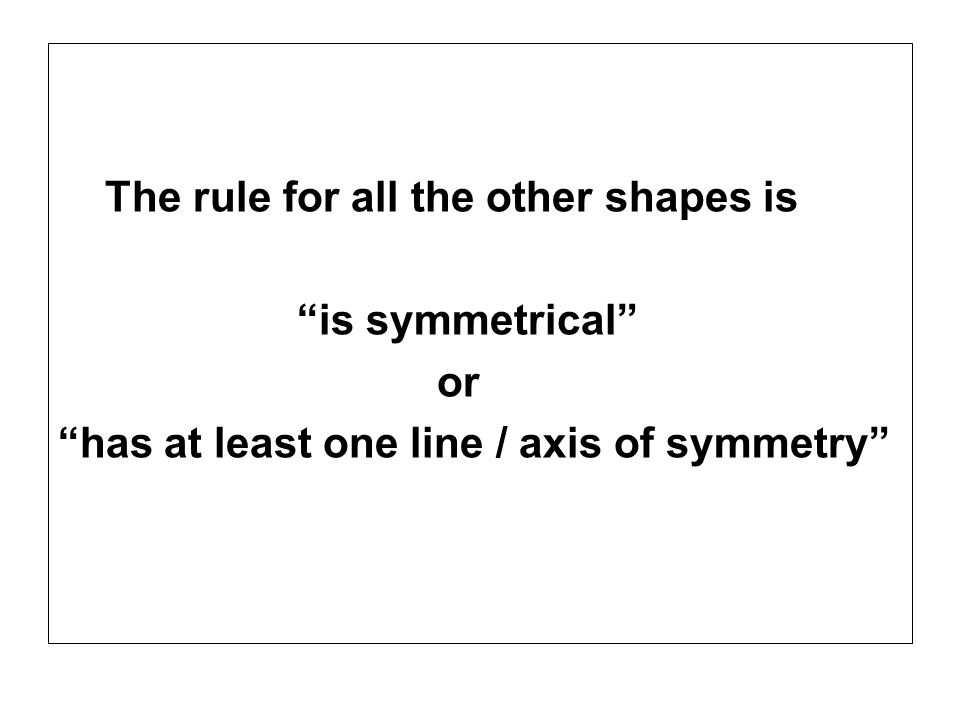 The rule for all the other shapes is is symmetrical or has at least one line / axis of symmetry