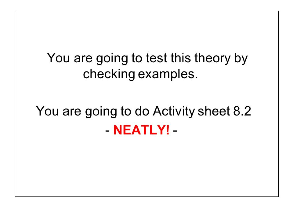 You are going to test this theory by checking examples. You are going to do Activity sheet 8.2 - NEATLY! -