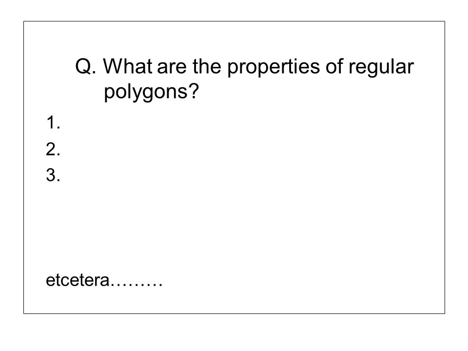 Q. What are the properties of regular polygons? 1. 2. 3. etcetera………