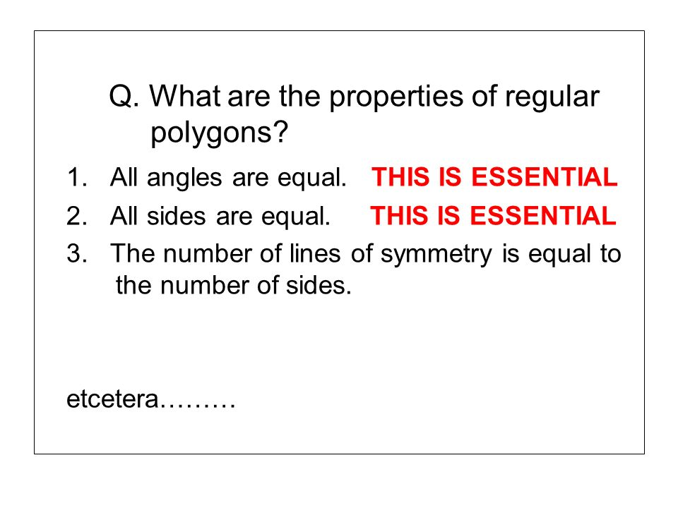 Q. What are the properties of regular polygons? 1. All angles are equal. THIS IS ESSENTIAL 2. All sides are equal. THIS IS ESSENTIAL 3. The number of
